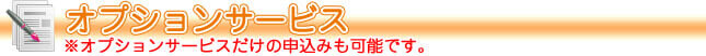 オプションサービス・オプションサービスだけの申し込みも可能です。