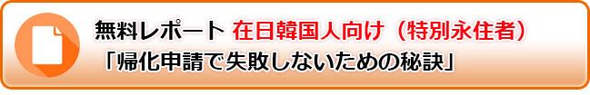 無料レポート 在日韓国人向け(特別永住者)「帰化申請で失敗しないための秘訣」