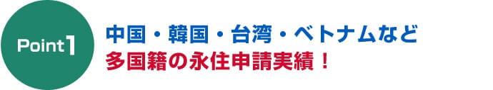 ポイント1中国・韓国・台湾・ベトナムなど多国籍の永住申請実績!