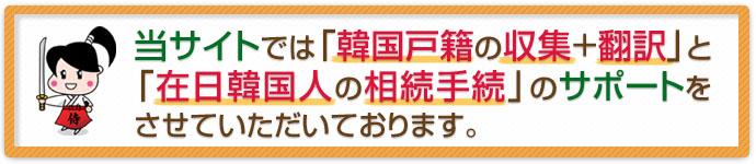 当サイトでは「韓国戸籍の収集+翻訳」と「在日韓国人の相続手続」のサポートをさせていただいております。