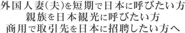 外国人妻(夫)を短期で日本に呼びたい方、親族を日本観光に呼びたい方、商用で取引先を日本に招聘したい方へ