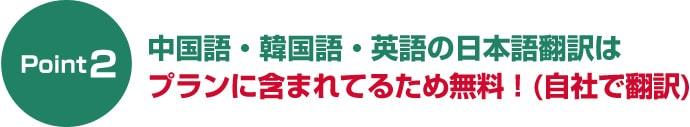 ポイント2中国語・韓国語・英語の日本語翻訳は追加料金なしで無料!(自社で翻訳)